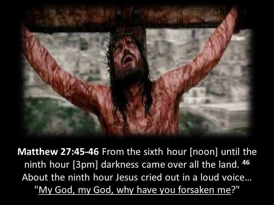 Matthew 27:45-46 From the sixth hour [noon] until the ninth hour [3pm] darkness came over all the land.